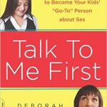 "Talk to Me First: Everything You Need to Know to Become Your Kid's ""Go-to"" Person about Sex"